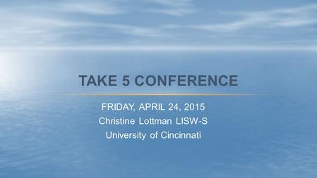 FRIDAY, APRIL 24, 2015 Christine Lottman LISW-S University of Cincinnati TAKE 5 CONFERENCE.