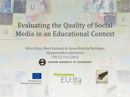 Evaluating the Quality of Social Media in an Educational Context Kirsi Silius, Meri Kailanto & Anne-Maritta Tervakari Hypermedia Laboratory ITK'12 19.4.2012.