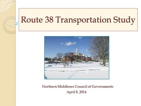 Route 38 Transportation Study Northern Middlesex Council of Governments April 8, 2014 April 8, 2014.