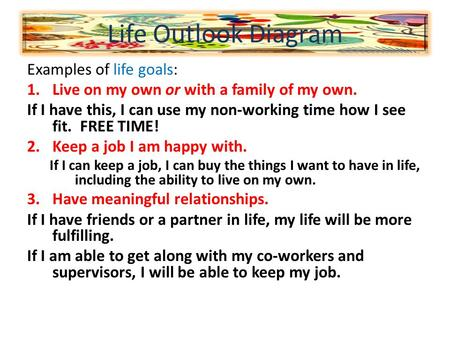 Examples of life goals: 1.Live on my own or with a family of my own. If I have this, I can use my non-working time how I see fit. FREE TIME! 2.Keep a job.