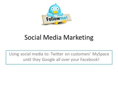 Social Media Marketing Using social media to: Twitter on customers' MySpace until they Google all over your Facebook!