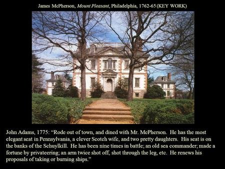 "James McPherson, Mount Pleasant, Philadelphia, 1762-65 (KEY WORK) John Adams, 1775: ""Rode out of town, and dined with Mr. McPherson. He has the most elegant."