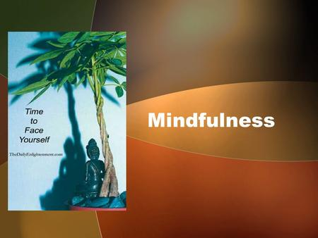 Mindfulness. What is Mindfulness ? Every Human being is endowed with this faculty can experience it …. But so difficult to define Be Mindful Be Aware.