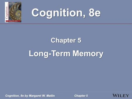 Cognition, 8e by Margaret W. MatlinChapter 5 Cognition, 8e Chapter 5 Long-Term Memory.
