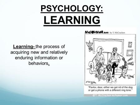 PSYCHOLOGY: LEARNING Learning- the process of acquiring new and relatively enduring information or behaviors.