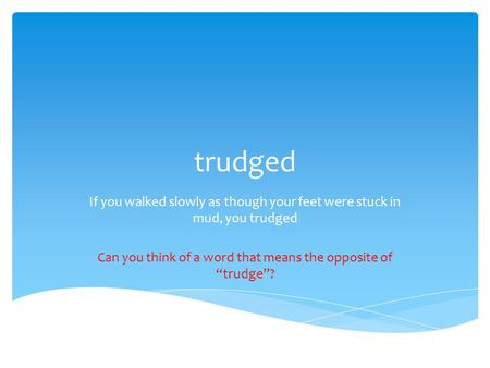 "Trudged If you walked slowly as though your feet were stuck in mud, you trudged Can you think of a word that means the opposite of ""trudge""?"