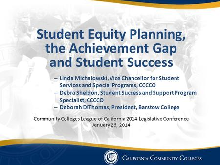 Student Equity Planning, the Achievement Gap and Student Success – Linda Michalowski, Vice Chancellor for Student Services and Special Programs, CCCCO.