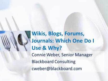 Wikis, Blogs, Forums, Journals: Which One Do I Use & Why? Connie Weber, Senior Manager Blackboard Consulting
