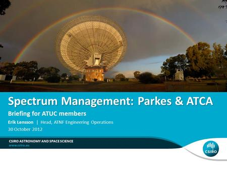 Spectrum Management: Parkes & ATCA Briefing for ATUC members CSIRO ASTRONOMY AND SPACE SCIENCE Erik Lensson | Head, ATNF Engineering Operations 30 October.