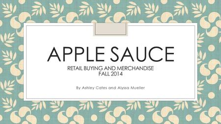 APPLE SAUCE RETAIL BUYING AND MERCHANDISE FALL 2014 By Ashley Cates and Alyssa Mueller.