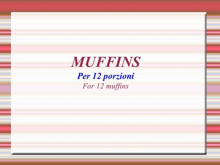 MUFFINS Per 12 porzioni For 12 muffins. INGREDIENTI 1 UOVO 1 EGG 125g DI ZUCCHERO 125g OF SUGAR 60g DI BURRO 60g OF BUTTER 250ml DI LATTE 250ml OF MILK.