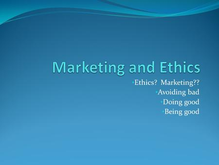 Ethics? Marketing?? Avoiding bad Doing good Being good.