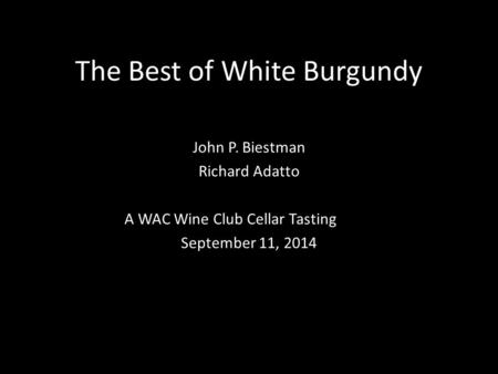 The Best of White Burgundy John P. Biestman Richard Adatto A WAC Wine Club Cellar Tasting September 11, 2014.