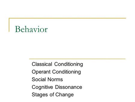Behavior Classical Conditioning Operant Conditioning Social Norms Cognitive Dissonance Stages of Change.