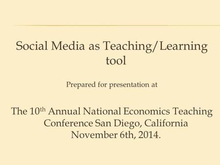 Social Media as Teaching/Learning tool Prepared <strong>for</strong> presentation at The 10 th Annual National Economics Teaching Conference San Diego, California November.