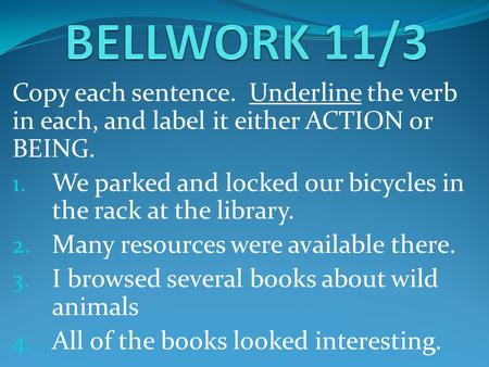 Copy each sentence. Underline the verb in each, and label it either ACTION or BEING. 1. We parked and locked our bicycles in the rack at the library. 2.