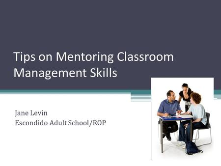 Tips on Mentoring Classroom Management Skills Jane Levin Escondido Adult School/ROP.