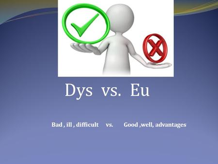 Dys vs. Eu Bad, ill, difficult vs. Good,well, advantages.