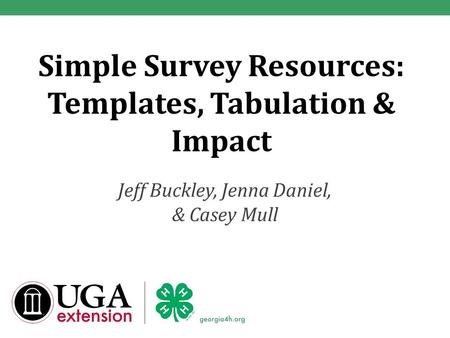 Simple Survey Resources: Templates, Tabulation & Impact Jeff Buckley, Jenna Daniel, & Casey Mull.