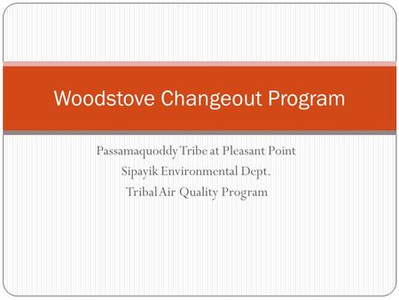 Passamaquoddy Tribe at Pleasant Point Sipayik Environmental Dept. Tribal Air Quality Program Woodstove Changeout Program.