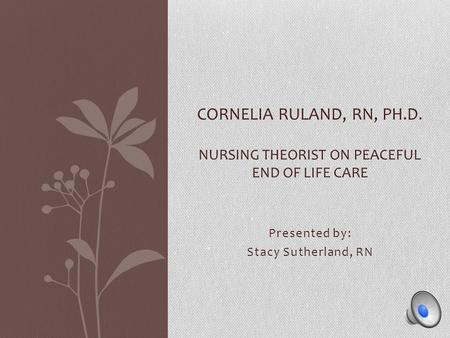 Presented by: Stacy Sutherland, RN CORNELIA RULAND, RN, PH.D. NURSING THEORIST ON PEACEFUL END OF LIFE CARE.