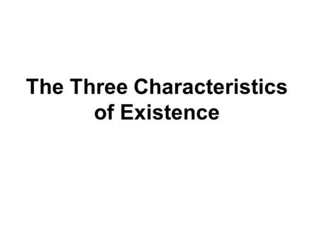 The Three Characteristics of Existence. The Buddha discovered that all beings possess the Three Characteristics of Existence : Anicca – Impermanence Dukkha.