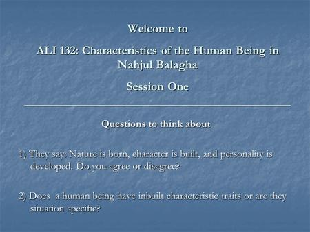 Welcome to ALI 132: Characteristics of the Human Being in Nahjul Balagha Session One ____________________________________________ Questions to think about.