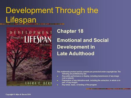 Copyright © Allyn & Bacon 2004 Development Through the Lifespan Chapter 18 Emotional and Social Development in Late Adulthood This multimedia product and.