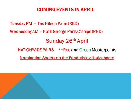 COMING EVENTS IN APRIL Tuesday PM - Ted Hilson Pairs (RED) Wednesday AM – Kath George Paris C'ships (RED) Sunday 26 th April NATIONWIDE PAIRS **Red and.