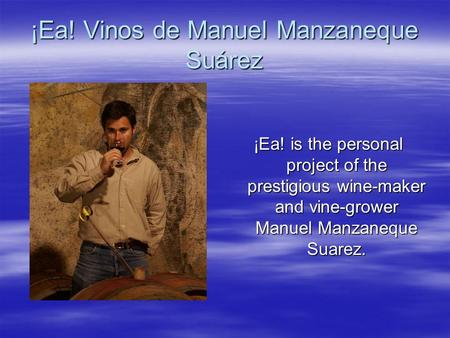 ¡Ea! Vinos de Manuel Manzaneque Suárez ¡Ea! is the personal project of the prestigious wine-maker and vine-grower Manuel Manzaneque Suarez.