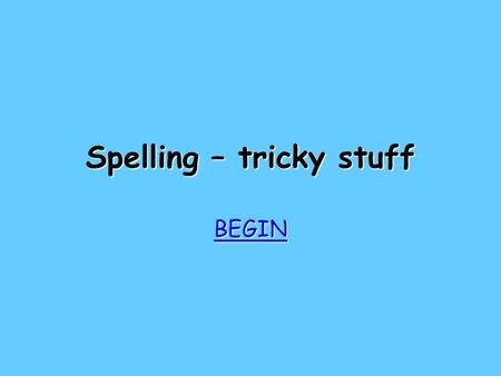 Spelling – tricky stuff BEGIN Try again Try again Bad luck! Add that one to your spelling list!