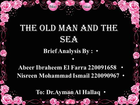 The Old Man And The Sea Brief Analysis By : Abeer Ibraheem El Farra 220091658 Nisreen Mohammad Ismail 220090967 To: Dr.Ayman Al Hallaq.