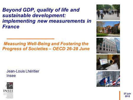 Jean-Louis Lhéritier Insee 27 juin 2012 Beyond GDP, quality of life and sustainable development: implementing new measurements in France Measuring Well-Being.
