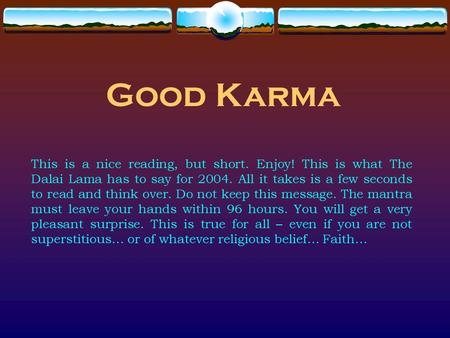 Good Karma This is a nice reading, but short. Enjoy! This is what The Dalai Lama has to say for 2004. All it takes is a few seconds to read and think over.