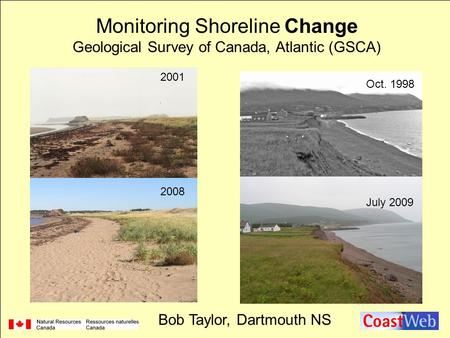 Oct. 1998 July 2009 2001 2008 Monitoring Shoreline Change Geological Survey of Canada, Atlantic (GSCA) Bob Taylor, Dartmouth NS.