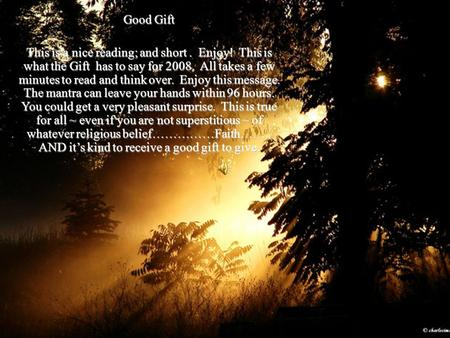 Good Gift This is a nice reading; and short. Enjoy! This is what the Gift has to say for 2008. All takes a few minutes to read and think over. Enjoy this.