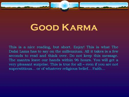 Good Karma This is a nice reading, but short. Enjoy! This is what The Dalai Lama has to say on the millennium. All it takes is a few seconds to read and.