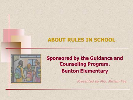 ABOUT RULES IN SCHOOL Sponsored by the Guidance and Counseling Program. Benton Elementary Presented by Mrs. Miriam Fay.