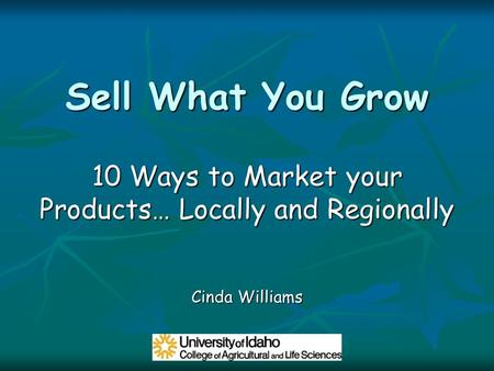 Sell What You Grow 10 Ways to Market your Products… Locally and Regionally Cinda Williams.