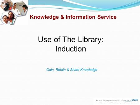 Knowledge & Information Service Use of The Library: Induction Gain, Retain & Share Knowledge.