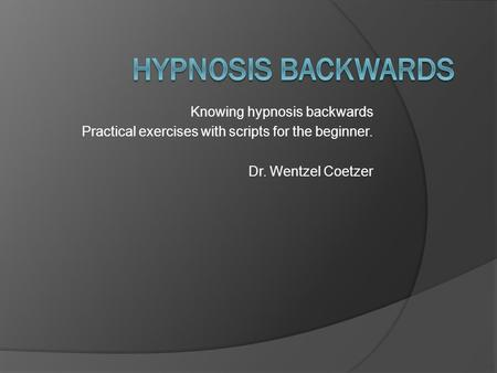Knowing hypnosis backwards Practical exercises with scripts for the beginner. Dr. Wentzel Coetzer.
