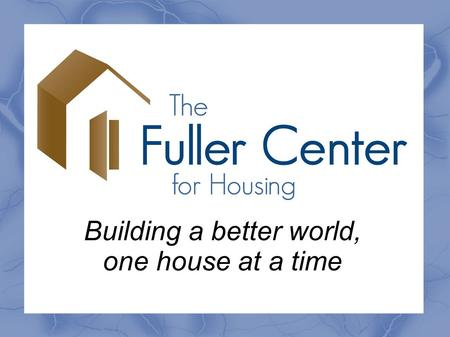 Building a better world, one house at a time. 1.What is The Fuller Center? 2.Where and when did this begin? 3.What is Partnership Housing? 4.Is The Fuller.