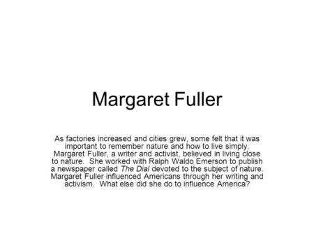Margaret Fuller As factories increased and cities grew, some felt that it was important to remember nature and how to live simply. Margaret Fuller, a writer.