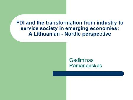 FDI and the transformation from industry to service society in emerging economies: A Lithuanian - Nordic perspective Gediminas Ramanauskas.