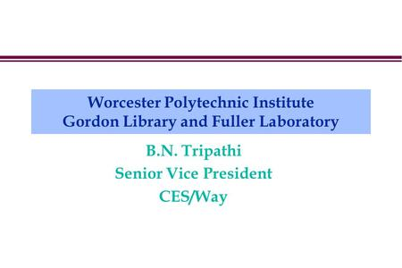 Worcester Polytechnic Institute Gordon Library and Fuller Laboratory B.N. Tripathi Senior Vice President CES/Way.
