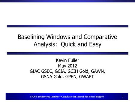 1 SANS Technology Institute - Candidate for Master of Science Degree 1 Baselining Windows and Comparative Analysis: Quick and Easy Kevin Fuller May 2012.