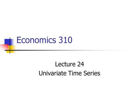 Economics 310 Lecture 24 Univariate Time Series Concepts to be Discussed Time Series Stationarity Spurious regression Trends.