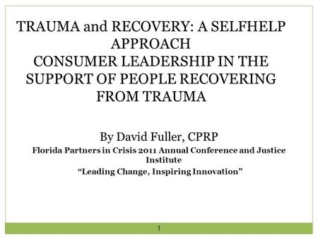 "1 By David Fuller, CPRP Florida Partners in Crisis 2011 Annual Conference and Justice Institute ""Leading Change, Inspiring Innovation"" TRAUMA and RECOVERY:"