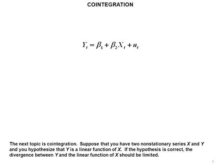 COINTEGRATION 1 The next topic is cointegration. Suppose that you have two nonstationary series X and Y and you hypothesize that Y is a linear function.