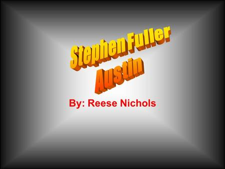 By: Reese Nichols. Growing up Stephen.F. Austin was born on November 3, 1793. Born in Virginia and raised in Southeastern Mississippi. At the age of ten.